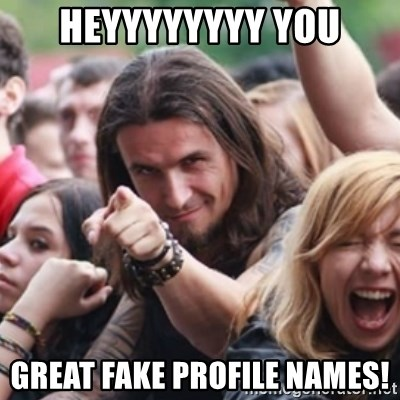 Heyyyyyyyy You Great fake profile names! - Ridiculously