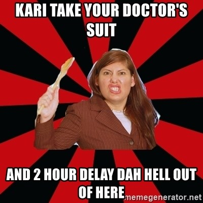Angry Mom - Kari take your doctor's suit  and 2 hour delay dah hell out of here
