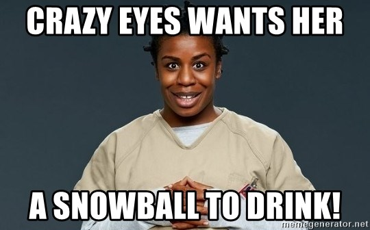 Crazy Eyes Orange is the new Black - Crazy Eyes wants her  A Snowball to drink!