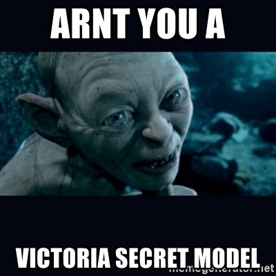 gollum - ARNT YOU A  VICTORIA SECRET MODEL