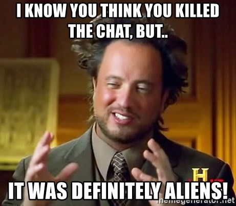 i know you think you killed the chat but it was definitely aliens
