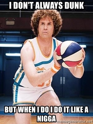 Will Ferrell Basketball - i don't always dunk BUT WHEN I DO I DO IT LIKE A NIGGA