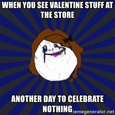 Forever Alone Girl - when you see valentine stuff at the store another day to celebrate nothing