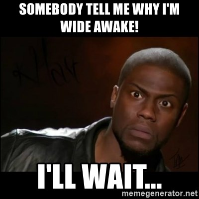 Somebody Tell Me Why I M Wide Awake Ll Wait Kevin Hart Meme Generator