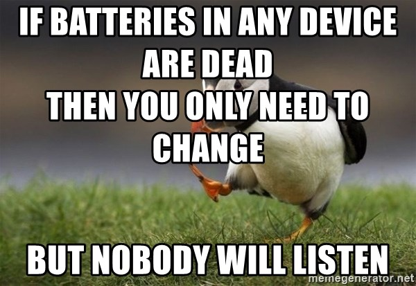 Unpopular Opinion Puffin - if batteries in any device are dead                                   then you only need to change                    but nobody will listen