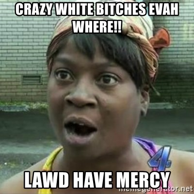 Crazy White Bitches Evah Where Lawd Have Mercy Sweet Brown Oh Lawd Jesus Meme Generator