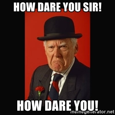 How Dare you sir! How Dare you! - grumpy old man | Meme Generator