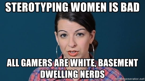 anita sarkeesian - Sterotyping women is bad All gamers are white, basement dwelling nerds