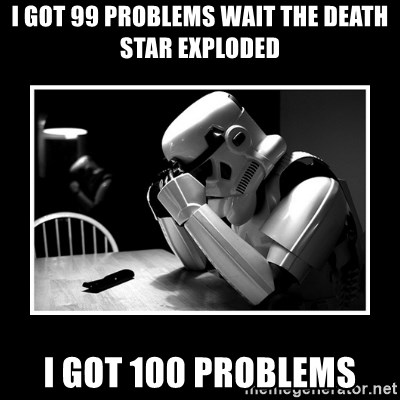Sad Trooper - I got 99 Problems wait the death star exploded I got 100 problems