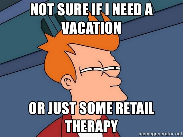 not sure if i need a vacation or just some retail therapy not sure if i need a vacation or just some retail therapy futurama