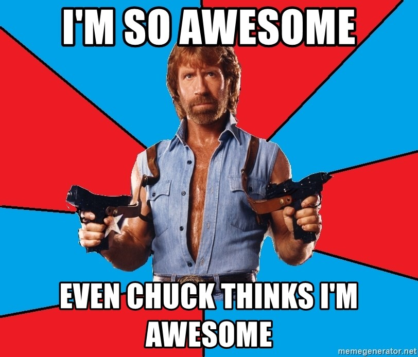 Chuck Norris  - I'm so awesome Even chuck thinks I'm awesome
