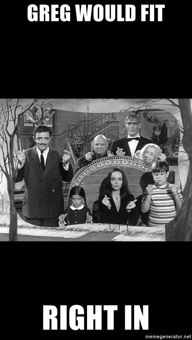 Addams Family - Greg would fit  Right in