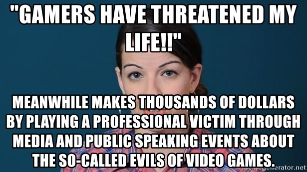 "anita sarkeesian - ""GAMERS HAVE THREATENED MY LIFE!!"" Meanwhile makes thousands of dollars by playing a professional victim through media and public speaking events about the so-called evils of video games."