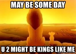 The Lion King - may be some day U 2 might be kings like me