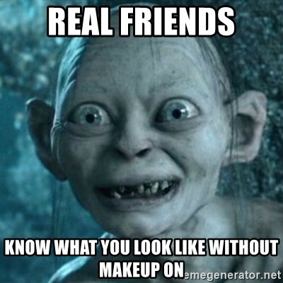 My Precious Gollum - Real friends Know what you look like without makeup on