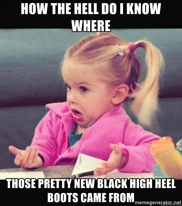 I have no idea little girl  - how the hell do I know where those pretty new black high heel boots came from