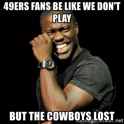 58193383 49ers fans be like we don't play but the cowboys lost kevin hart