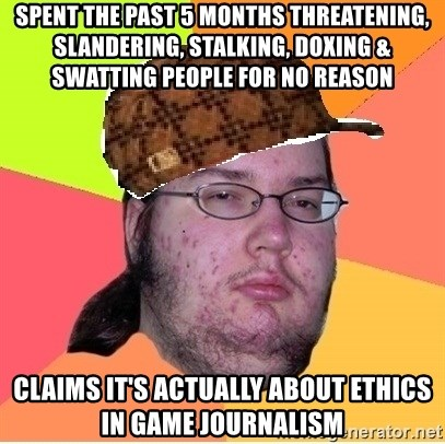 Scumbag nerd - Spent the past 5 months threatening, slandering, stalking, doxing & swatting people for no reason Claims it's actually about ethics in game journalism