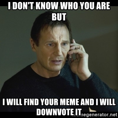 I will Find You Meme - i don't know who you are but i will find your meme and i will downvote it