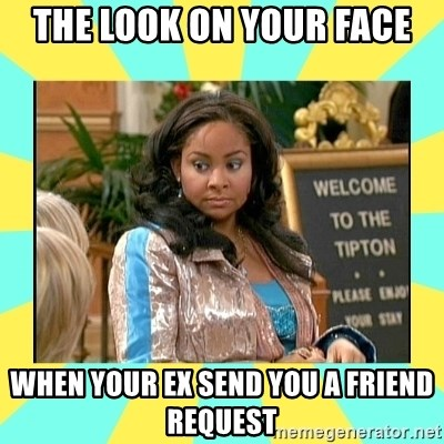 the look on your face when your ex send you a friend request