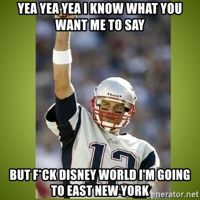 tom brady - YEA YEA YEA I KNOW WHAT YOU WANT ME TO SAY BUT F*CK DISNEY WORLD I'M GOING TO EAST NEW YORK