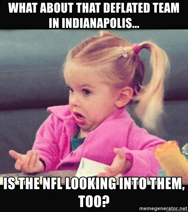 I have no idea little girl  - What about that deflated team in Indianapolis... Is the NFL looking into them, too?