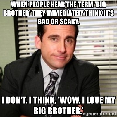 Michael Scott - When people hear the term 'big brother' they immediately think it's bad or scary. I don't. I think, 'Wow, I love my big brother.'