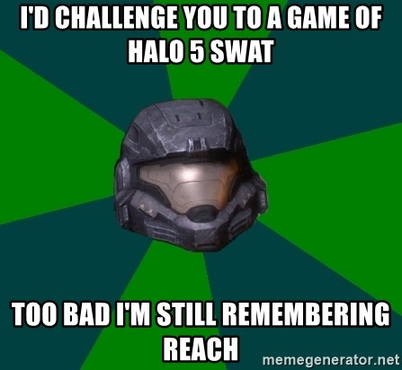 Halo Reach - I'd challenge you to a game of Halo 5 SWAT Too bad I'm still remembering reach