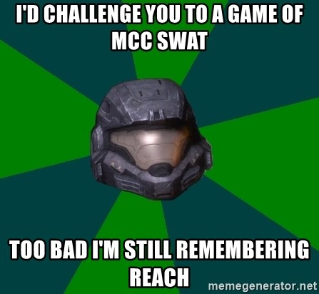 Halo Reach - I'd challenge you to a game of MCC SWAT Too bad I'm still remembering reach