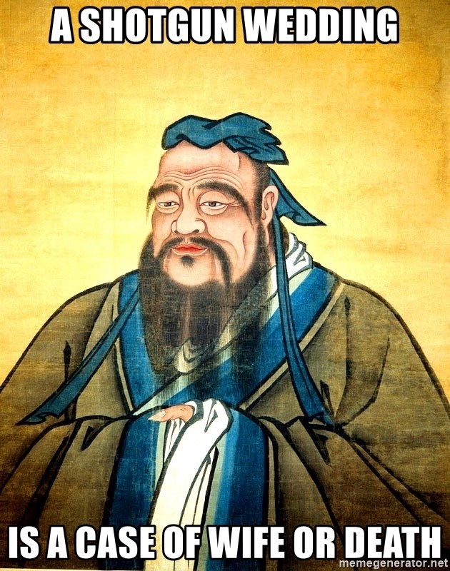 Confucius Say What? - A shotgun wedding is a case of wife or death