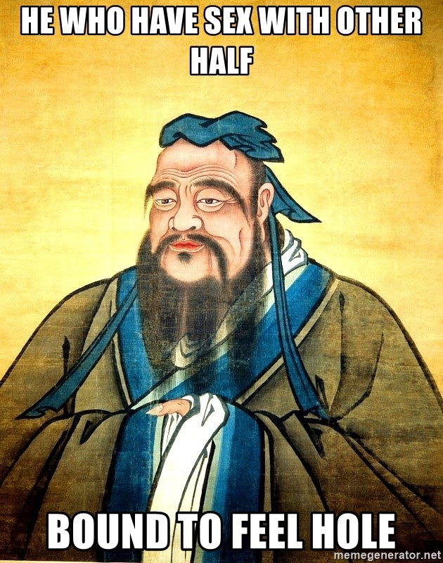 Confucius Say What? - He who have sex with other half bound to feel hole