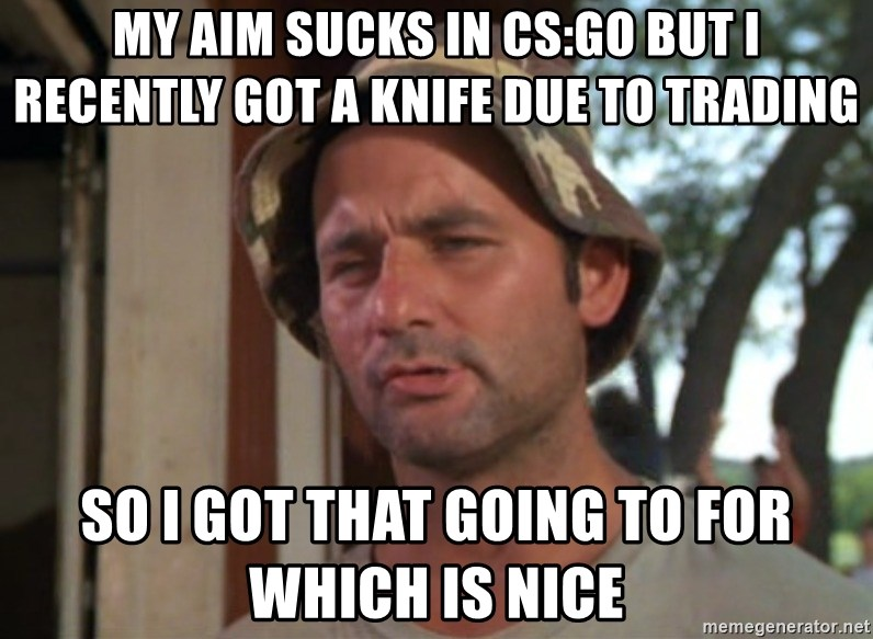 So I got that going on for me, which is nice - My aim sucks in cs:go but I recently got a knife due to trading so i got that going to for which is nice