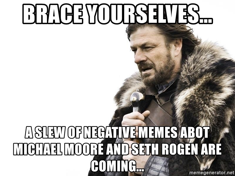 Winter is Coming - Brace yourselves... a slew of negative memes abot Michael Moore and Seth Rogen are coming...
