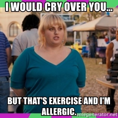 58285980 i would cry over you but that's exercise and i'm allergic