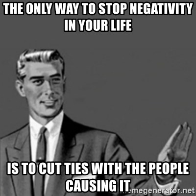 The Only Way To Stop Negativity In Your Life Is To Cut Ties With The