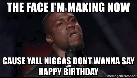 kevin hart playoffs - The face i'm making now Cause yall niggas dont wanna say happy birthday