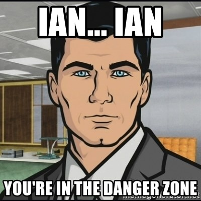 Archer - Ian... Ian  You're in the danger zone