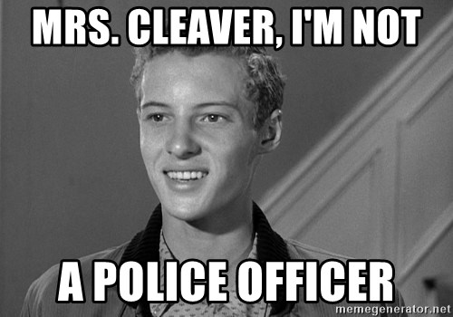 Eddie Haskell - Mrs. Cleaver, I'm not a police officer