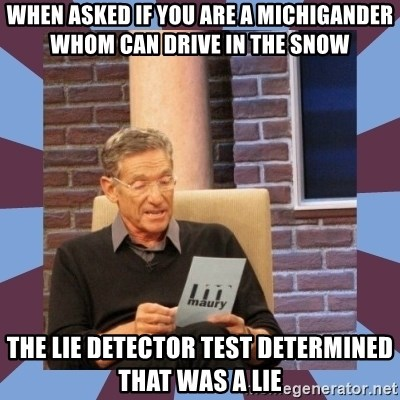 maury povich lol - When asked if you are a Michigander whom can drive in the snow The lie detector test determined that was a lie