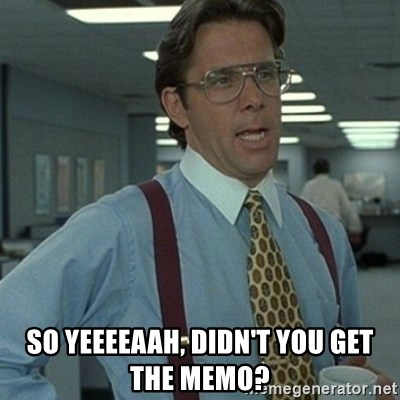 So Yeeeeaah Didnt You Get The Memo Office Space Boss Meme .