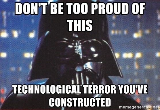Don't be too proud of this technological terror you've constructed.