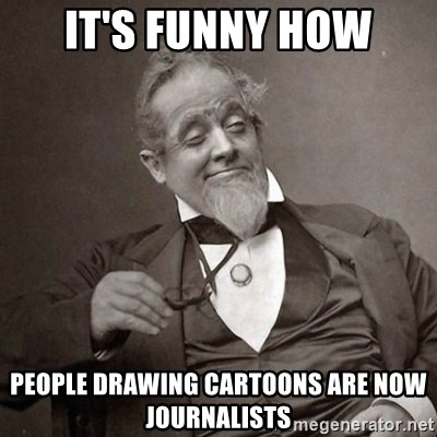 1889 [10] guy - IT'S FUNNY HOW PEOPLE DRAWING CARTOONS ARE NOW JOURNALISTS