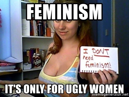 Dont Need Feminism - Feminism  It's only for ugly women