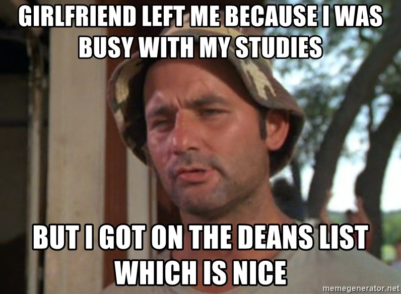 So I got that going on for me, which is nice - Girlfriend left me because i was busy with my studies But i got on the deans list which is nice