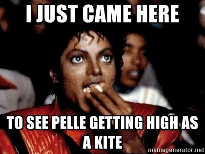 I JUST CAME HERE TO - i just came here to see Pelle getting high as a kite