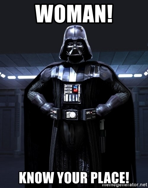 Darth Vader - woman! know your place!