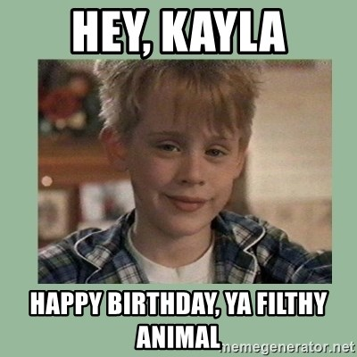 Kevin ''Home alone'' - Hey, Kayla Happy Birthday, ya filthy animal