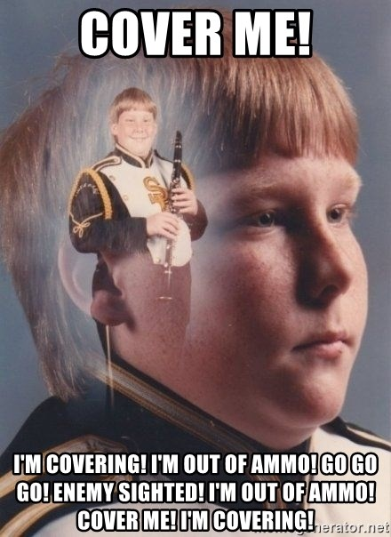 PTSD Clarinet Boy - COVER ME! I'M COVERING! I'M OUT OF AMMO! GO GO GO! ENEMY SIGHTED! I'm OUT OF AMMO! COVER ME! I'M COVERING!