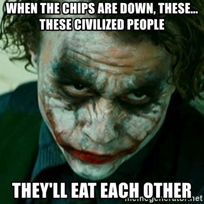 when the chips are down these these civilized people they ll eat