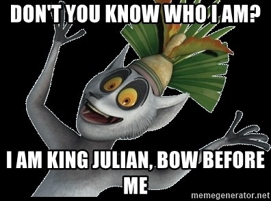 Dont You Know Who I Am I Am King Julian Bow Before Me King